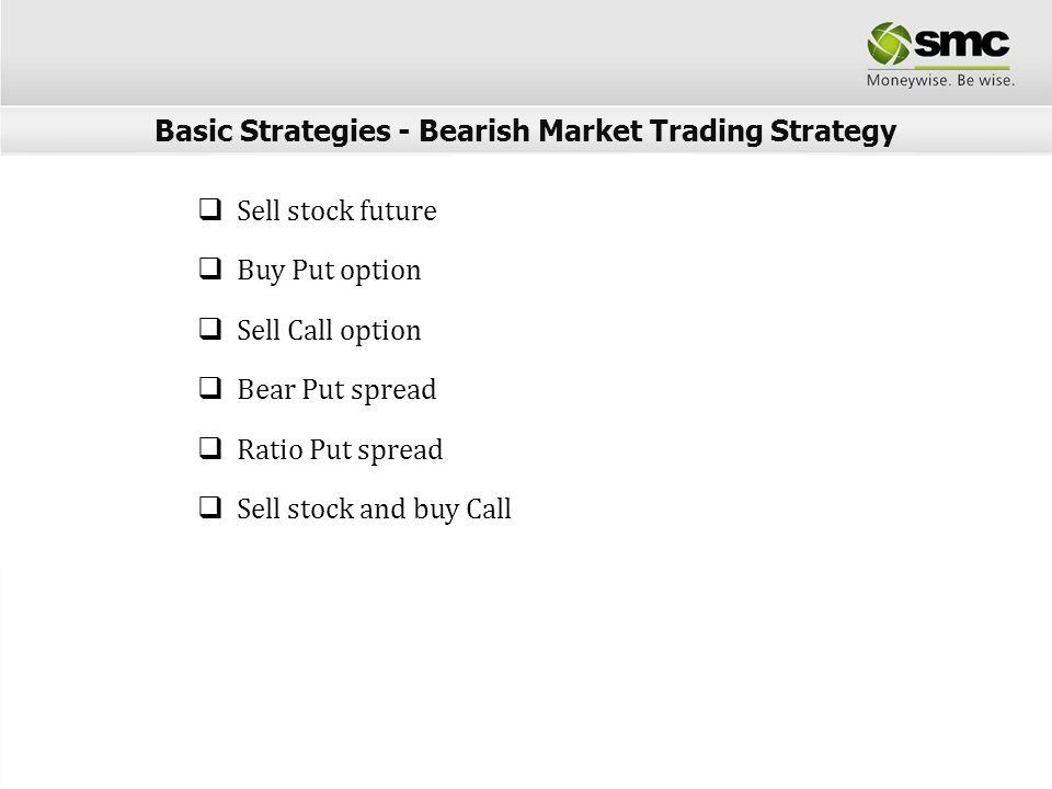 Sell stock future Buy Put option Sell Call option Bear Put spread Ratio Put spread Sell stock and buy Call Basic Strategies - Bearish Market Trading S