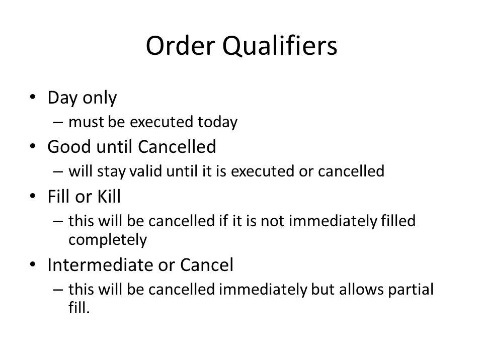 Order Qualifiers Day only – must be executed today Good until Cancelled – will stay valid until it is executed or cancelled Fill or Kill – this will be cancelled if it is not immediately filled completely Intermediate or Cancel – this will be cancelled immediately but allows partial fill.
