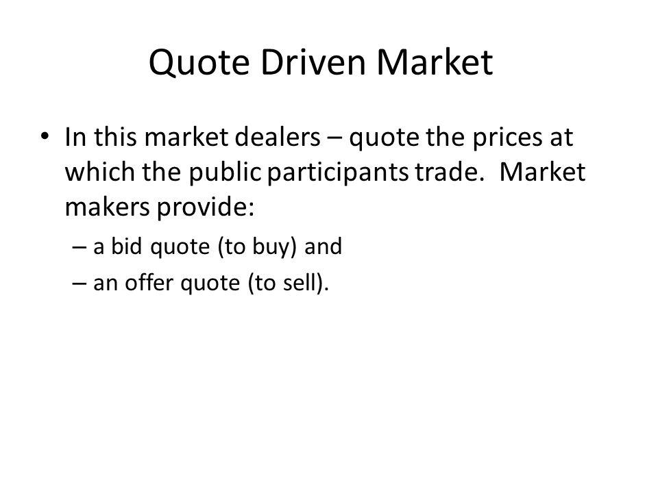 Quote Driven Market In this market dealers – quote the prices at which the public participants trade.