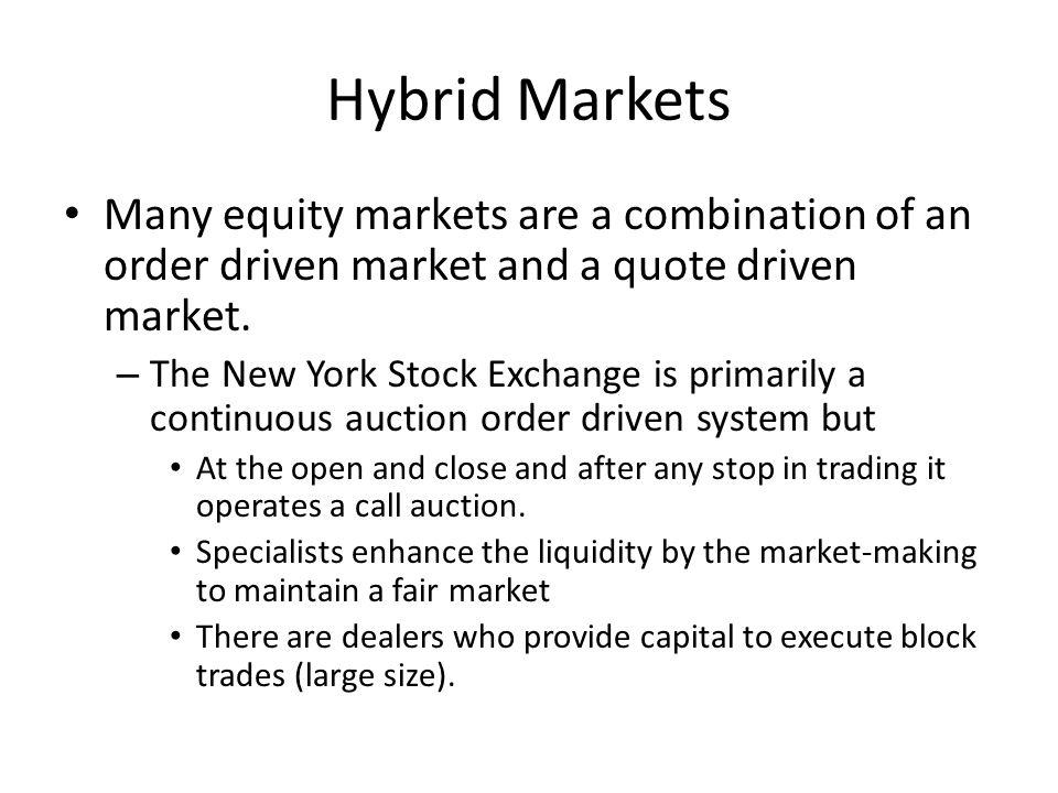 Hybrid Markets Many equity markets are a combination of an order driven market and a quote driven market.