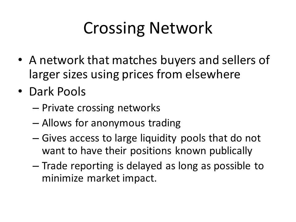 Crossing Network A network that matches buyers and sellers of larger sizes using prices from elsewhere Dark Pools – Private crossing networks – Allows for anonymous trading – Gives access to large liquidity pools that do not want to have their positions known publically – Trade reporting is delayed as long as possible to minimize market impact.