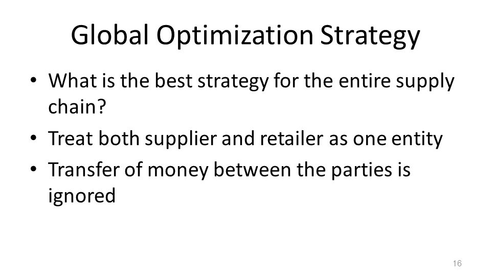 Global Optimization Strategy What is the best strategy for the entire supply chain? Treat both supplier and retailer as one entity Transfer of money b