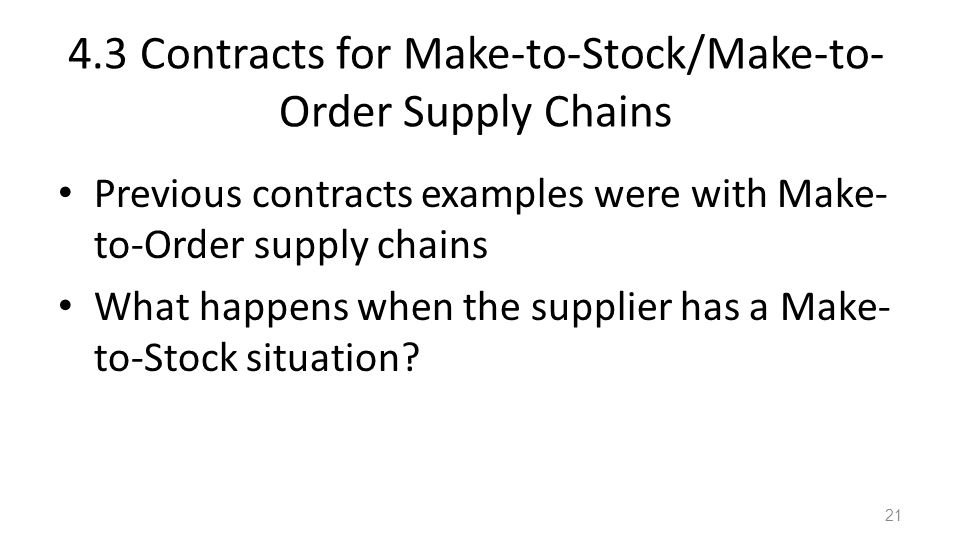 4.3 Contracts for Make-to-Stock/Make-to- Order Supply Chains Previous contracts examples were with Make- to-Order supply chains What happens when the