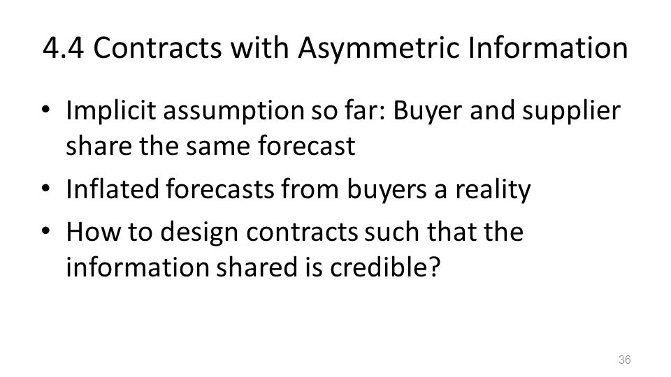 4.4 Contracts with Asymmetric Information Implicit assumption so far: Buyer and supplier share the same forecast Inflated forecasts from buyers a real