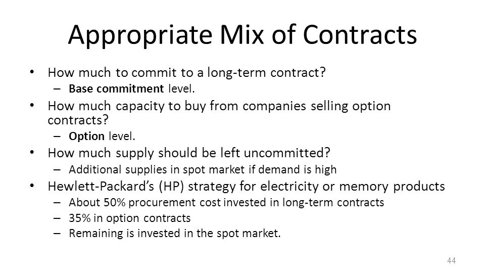 Appropriate Mix of Contracts How much to commit to a long-term contract? – Base commitment level. How much capacity to buy from companies selling opti