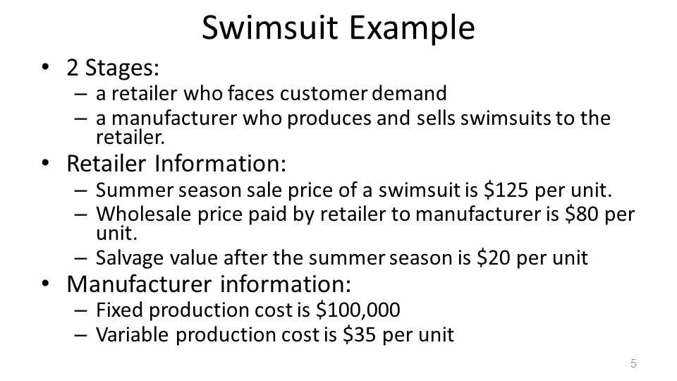 Swimsuit Example 2 Stages: – a retailer who faces customer demand – a manufacturer who produces and sells swimsuits to the retailer. Retailer Informat