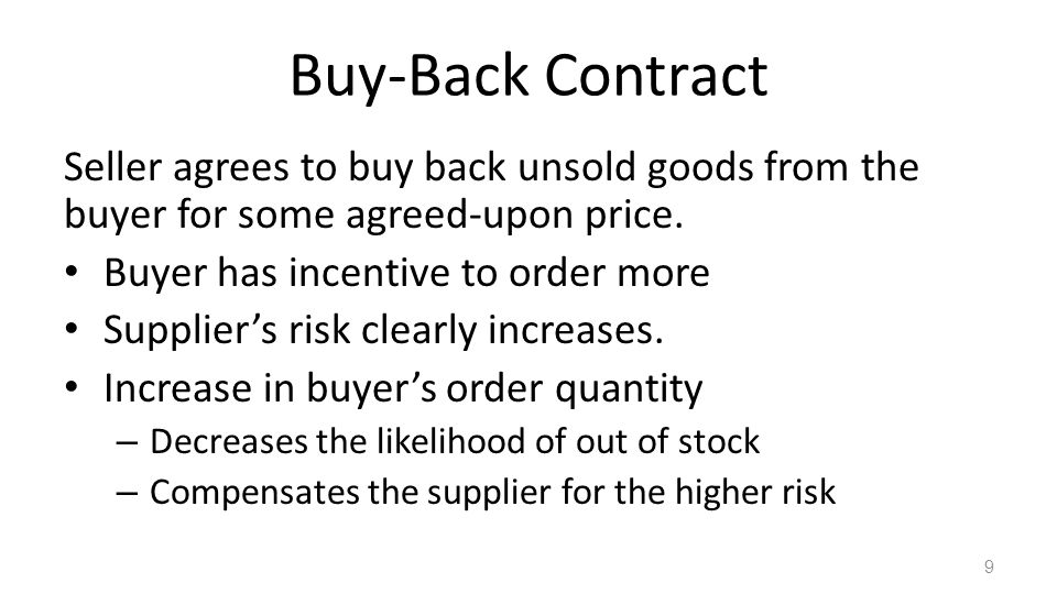 Buy-Back Contract Seller agrees to buy back unsold goods from the buyer for some agreed-upon price. Buyer has incentive to order more Suppliers risk c