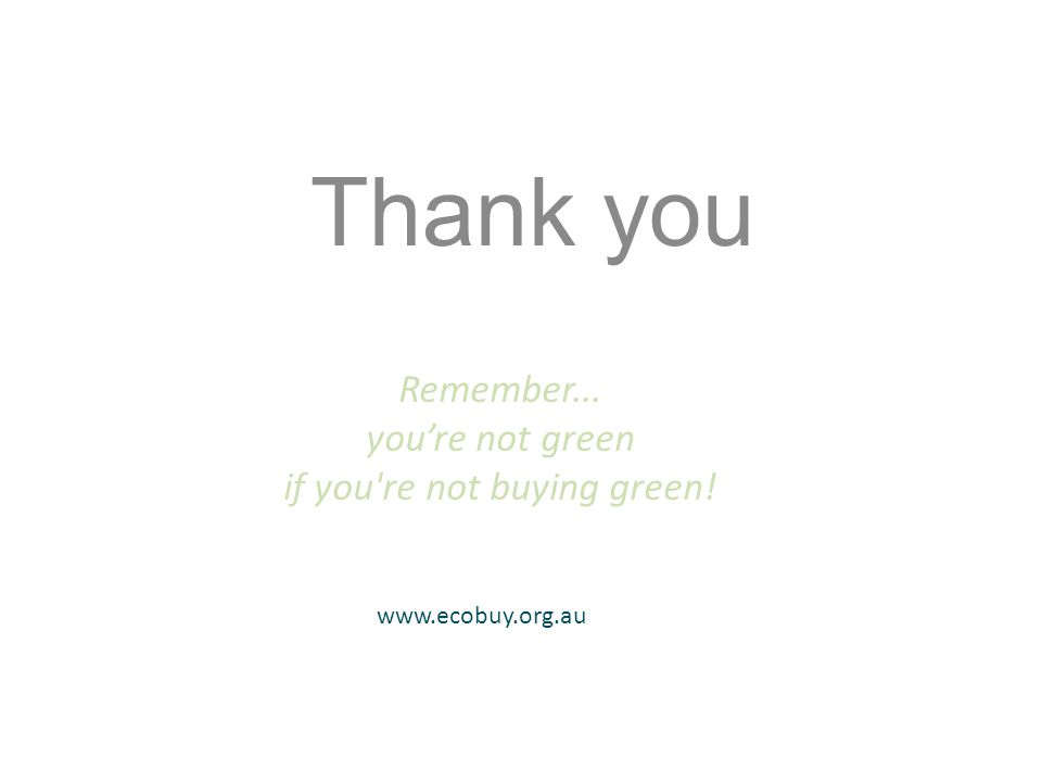 Thank you Remember... youre not green if you re not buying green! www.ecobuy.org.au