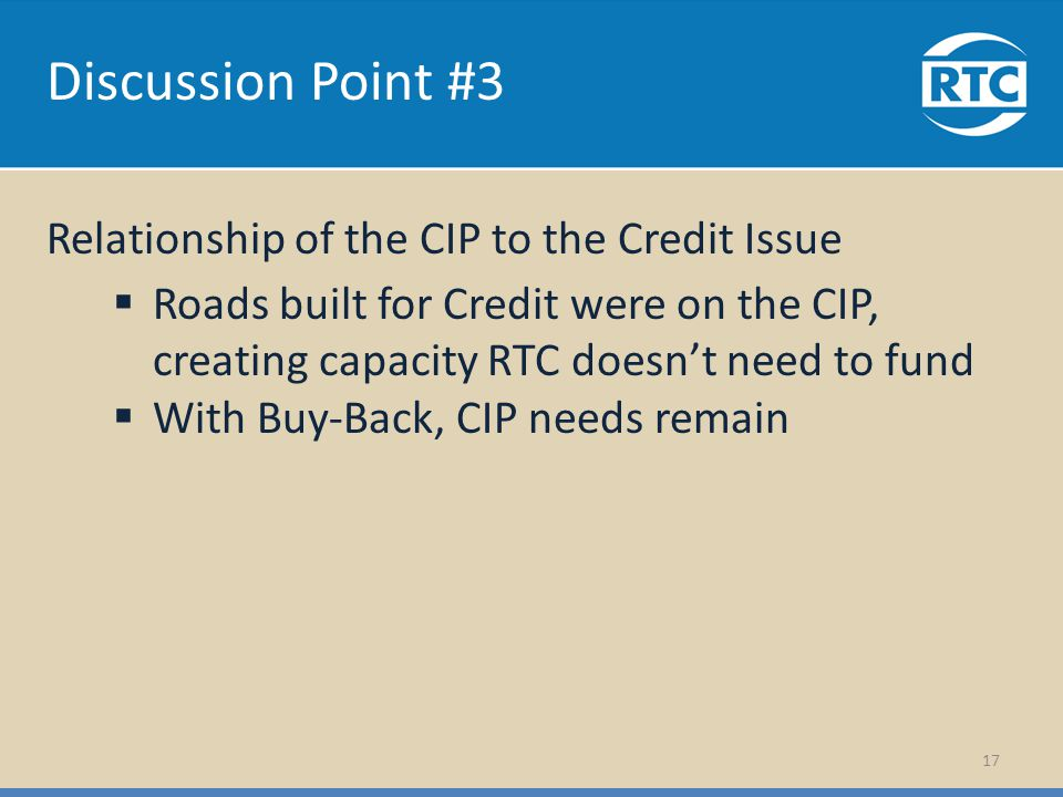Discussion Point #3 Relationship of the CIP to the Credit Issue Roads built for Credit were on the CIP, creating capacity RTC doesnt need to fund With Buy-Back, CIP needs remain 17