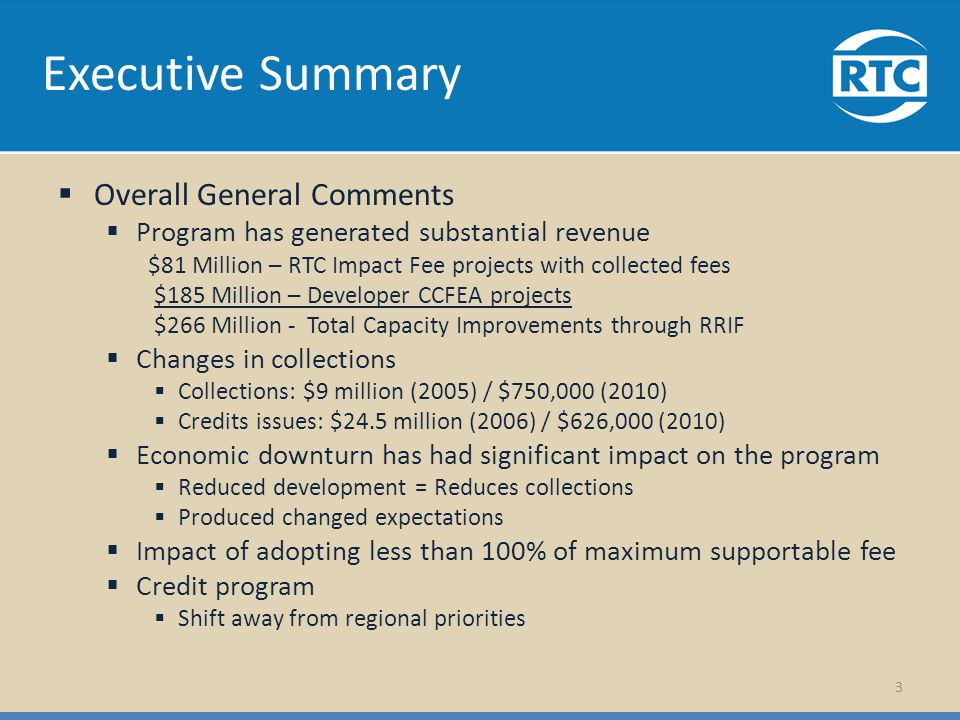 Executive Summary Overall General Comments Program has generated substantial revenue $81 Million – RTC Impact Fee projects with collected fees $185 Million – Developer CCFEA projects $266 Million - Total Capacity Improvements through RRIF Changes in collections Collections: $9 million (2005) / $750,000 (2010) Credits issues: $24.5 million (2006) / $626,000 (2010) Economic downturn has had significant impact on the program Reduced development = Reduces collections Produced changed expectations Impact of adopting less than 100% of maximum supportable fee Credit program Shift away from regional priorities 3