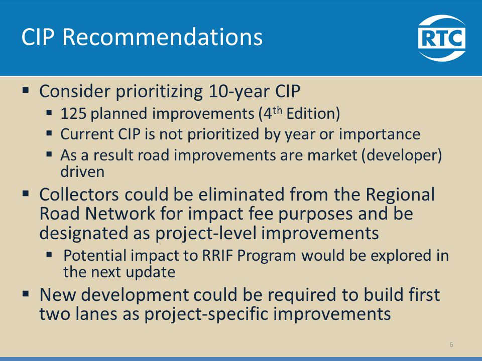 CIP Recommendations Consider prioritizing 10-year CIP 125 planned improvements (4 th Edition) Current CIP is not prioritized by year or importance As a result road improvements are market (developer) driven Collectors could be eliminated from the Regional Road Network for impact fee purposes and be designated as project-level improvements Potential impact to RRIF Program would be explored in the next update New development could be required to build first two lanes as project-specific improvements 6