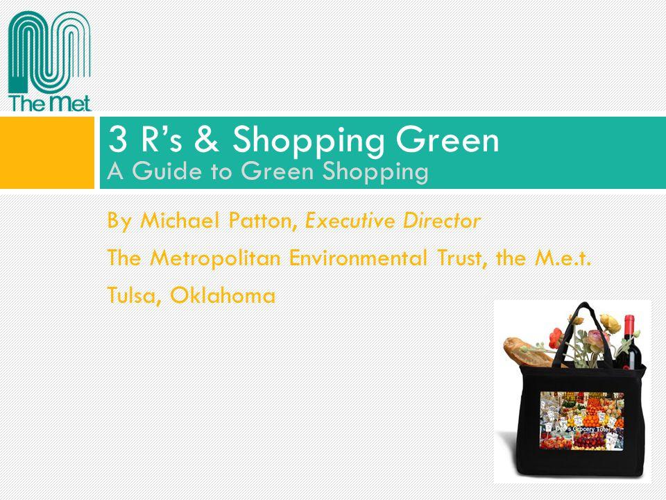By Michael Patton, Executive Director The Metropolitan Environmental Trust, the M.e.t. Tulsa, Oklahoma 3 Rs & Shopping Green A Guide to Green Shopping