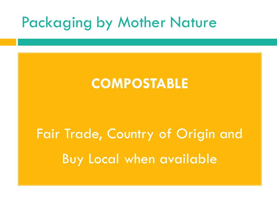 Packaging by Mother Nature COMPOSTABLE Fair Trade, Country of Origin and Buy Local when available