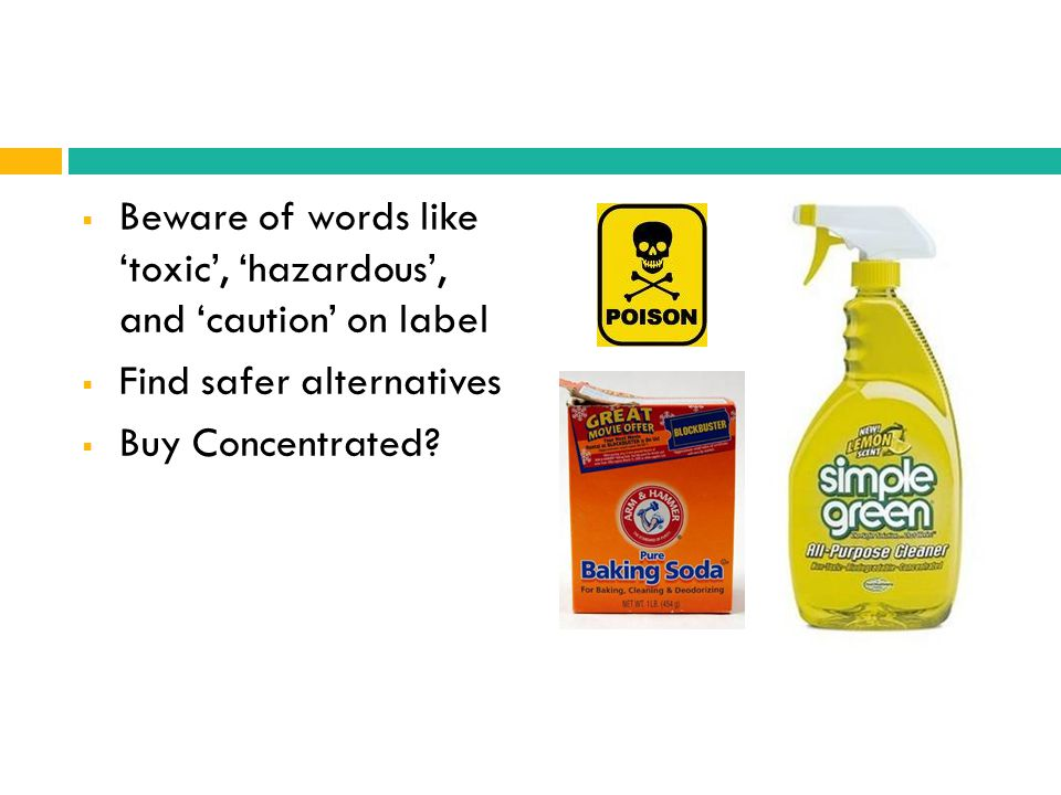 Beware of words like toxic, hazardous, and caution on label Find safer alternatives Buy Concentrated?