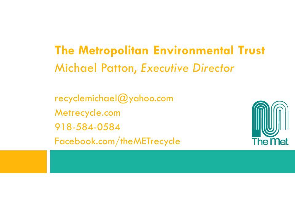 The Metropolitan Environmental Trust Michael Patton, Executive Director recyclemichael@yahoo.com Metrecycle.com 918-584-0584 Facebook.com/theMETrecycl