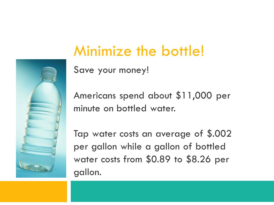 Minimize the bottle! Save your money! Americans spend about $11,000 per minute on bottled water. Tap water costs an average of $.002 per gallon while