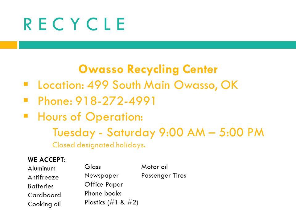R E C Y C L E Owasso Recycling Center Location: 499 South Main Owasso, OK Phone: 918-272-4991 Hours of Operation: Tuesday - Saturday 9:00 AM – 5:00 PM