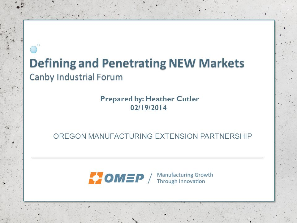 Defining and Penetrating NEW Markets Canby Industrial Forum OREGON MANUFACTURING EXTENSION PARTNERSHIP Prepared by: Heather Cutler 02/19/2014