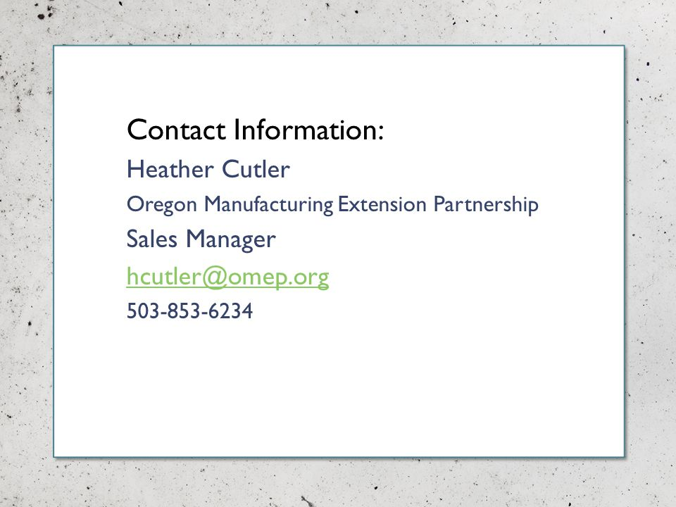 Contact Information: Heather Cutler Oregon Manufacturing Extension Partnership Sales Manager hcutler@omep.org 503-853-6234