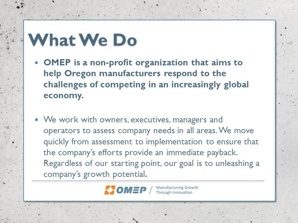 What We Do OMEP is a non-profit organization that aims to help Oregon manufacturers respond to the challenges of competing in an increasingly global economy.
