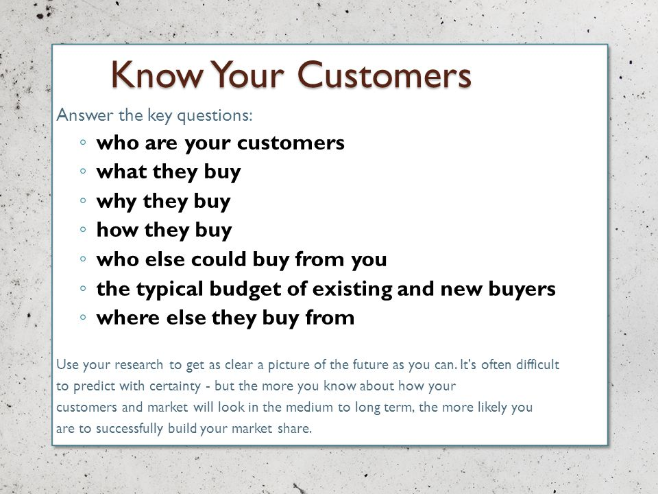 Know Your Customers Answer the key questions: who are your customers what they buy why they buy how they buy who else could buy from you the typical budget of existing and new buyers where else they buy from Use your research to get as clear a picture of the future as you can.