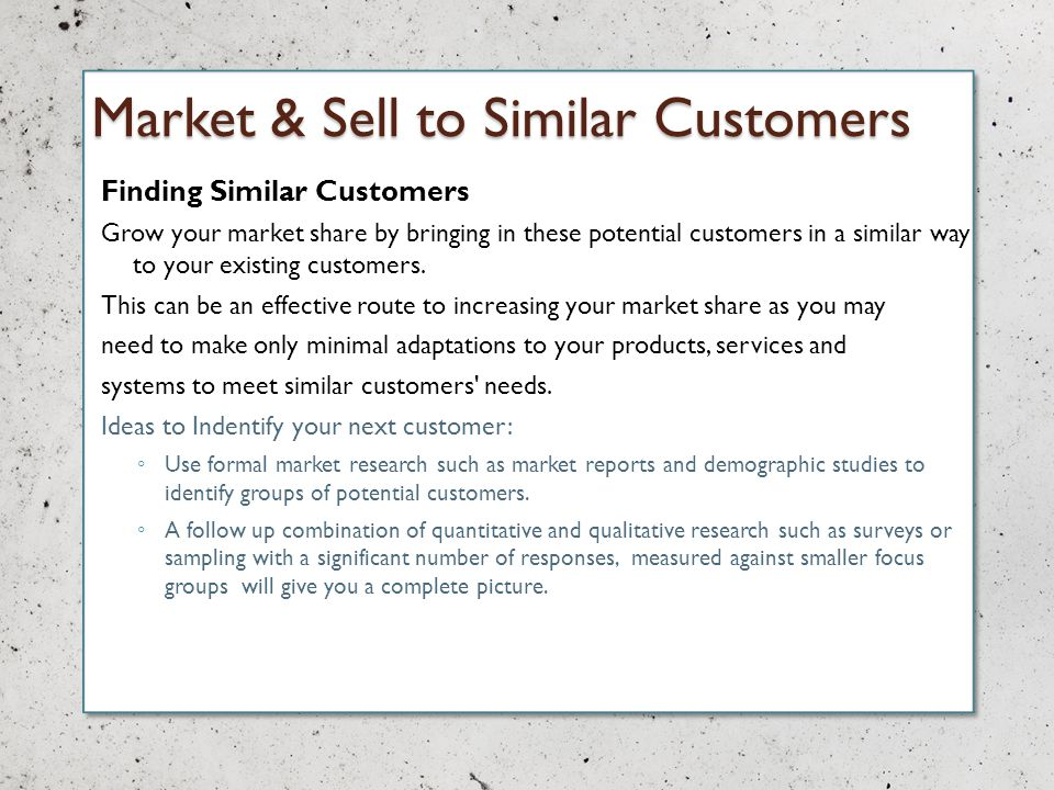 Market & Sell to Similar Customers Finding Similar Customers Grow your market share by bringing in these potential customers in a similar way to your existing customers.