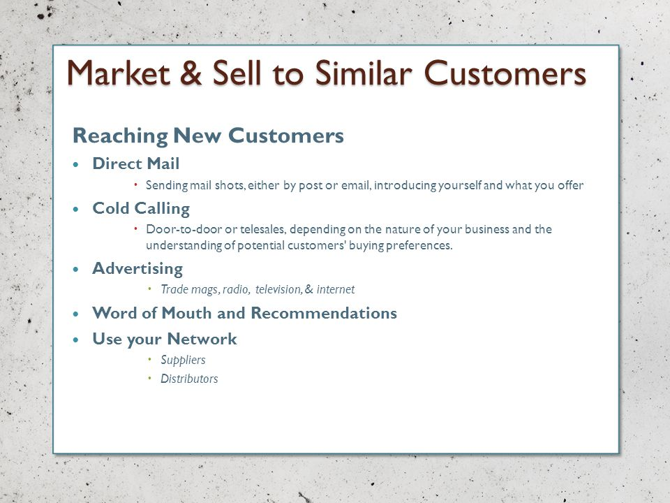 Market & Sell to Similar Customers Reaching New Customers Direct Mail Sending mail shots, either by post or email, introducing yourself and what you offer Cold Calling Door-to-door or telesales, depending on the nature of your business and the understanding of potential customers buying preferences.