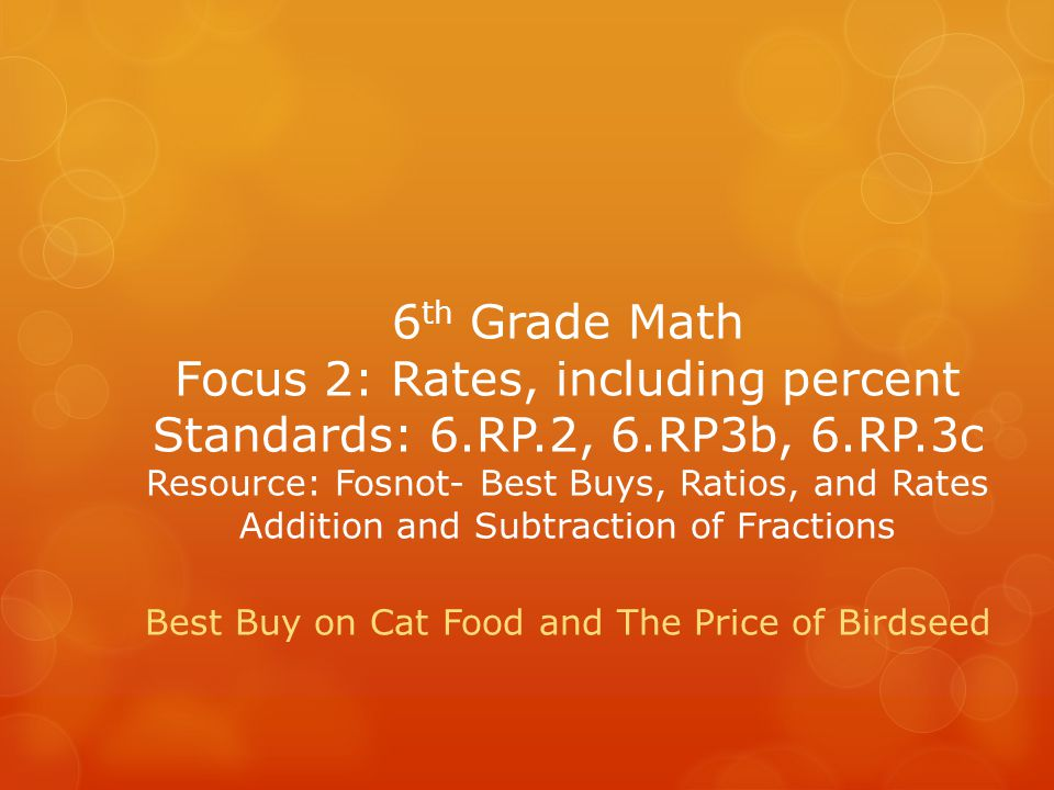 6 th Grade Math Focus 2: Rates, including percent Standards: 6.RP.2, 6.RP3b, 6.RP.3c Resource: Fosnot- Best Buys, Ratios, and Rates Addition and Subtr