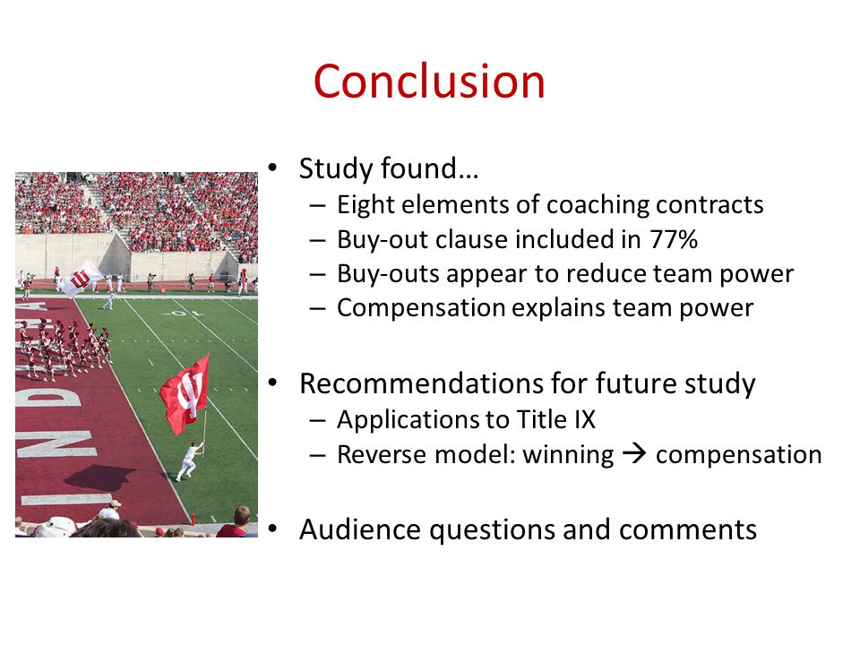 Conclusion Study found… – Eight elements of coaching contracts – Buy-out clause included in 77% – Buy-outs appear to reduce team power – Compensation