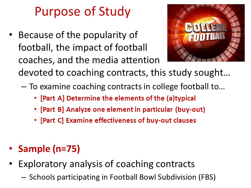 Purpose of Study Because of the popularity of football, the impact of football coaches, and the media attention devoted to coaching contracts, this study sought… – To examine coaching contracts in college football to… [Part A] Determine the elements of the (a)typical [Part B] Analyze one element in particular (buy-out) [Part C] Examine effectiveness of buy-out clauses Sample (n=75) Exploratory analysis of coaching contracts – Schools participating in Football Bowl Subdivision (FBS)