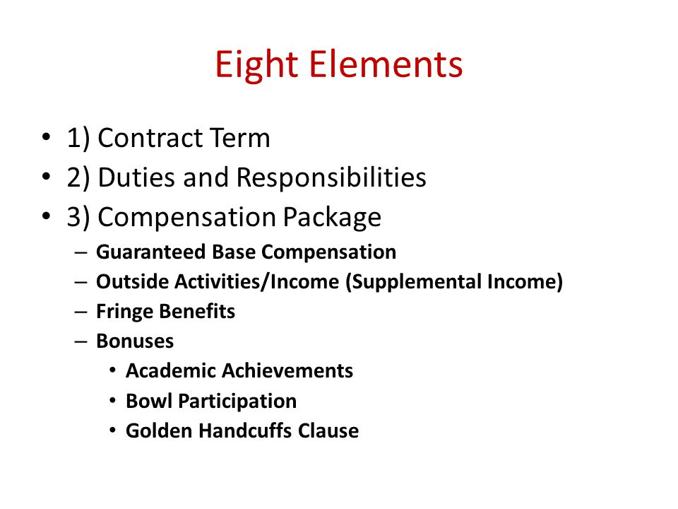 Eight Elements 1) Contract Term 2) Duties and Responsibilities 3) Compensation Package – Guaranteed Base Compensation – Outside Activities/Income (Supplemental Income) – Fringe Benefits – Bonuses Academic Achievements Bowl Participation Golden Handcuffs Clause