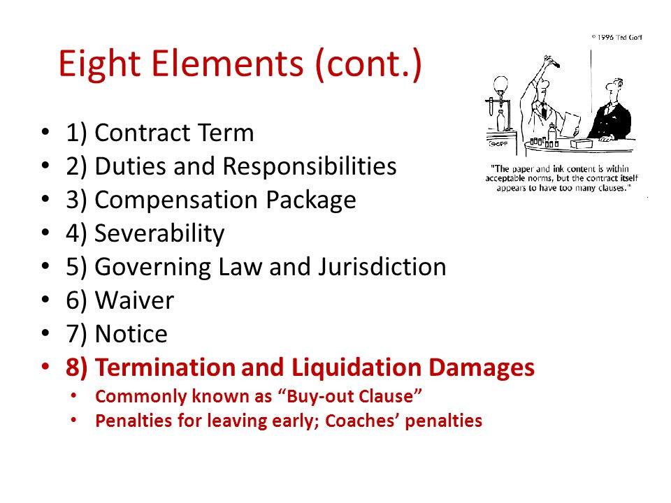 Eight Elements (cont.) 1) Contract Term 2) Duties and Responsibilities 3) Compensation Package 4) Severability 5) Governing Law and Jurisdiction 6) Waiver 7) Notice 8) Termination and Liquidation Damages Commonly known as Buy-out Clause Penalties for leaving early; Coaches penalties