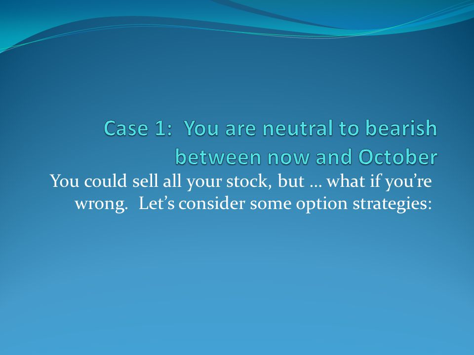 You could sell all your stock, but … what if youre wrong. Lets consider some option strategies: