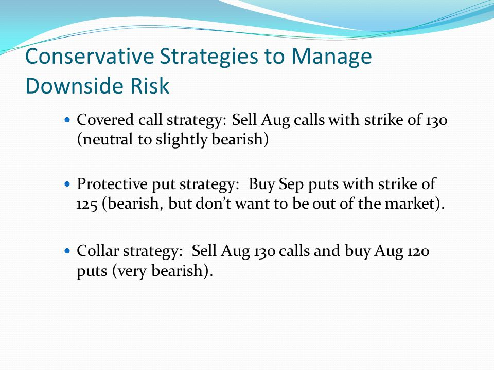 Conservative Strategies to Manage Downside Risk Covered call strategy: Sell Aug calls with strike of 130 (neutral to slightly bearish) Protective put