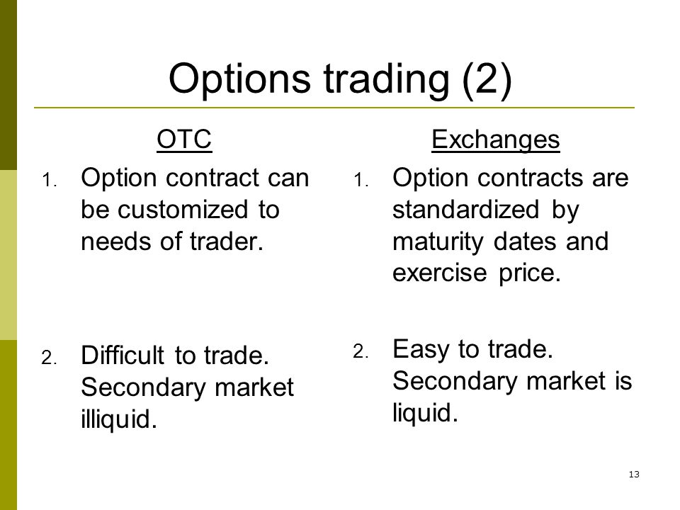 13 Options trading (2) OTC 1. Option contract can be customized to needs of trader. 2. Difficult to trade. Secondary market illiquid. Exchanges 1. Opt