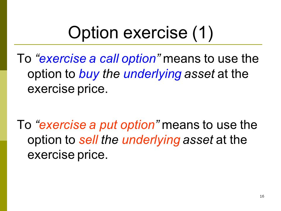 16 Option exercise (1) To exercise a call option means to use the option to buy the underlying asset at the exercise price. To exercise a put option m