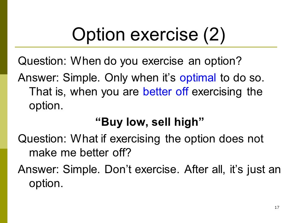 17 Option exercise (2) Question: When do you exercise an option? Answer: Simple. Only when its optimal to do so. That is, when you are better off exer
