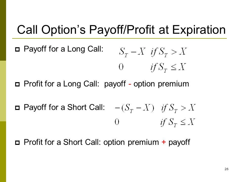 26 Call Options Payoff/Profit at Expiration Payoff for a Long Call: Profit for a Long Call: payoff - option premium Payoff for a Short Call: Profit fo
