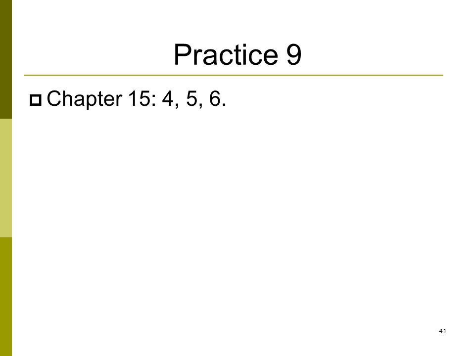 Practice 9 Chapter 15: 4, 5, 6. 41