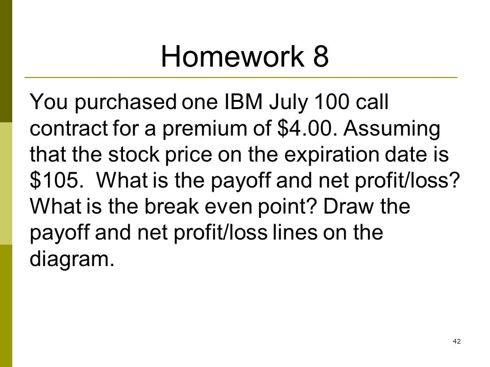 Homework 8 You purchased one IBM July 100 call contract for a premium of $4.00. Assuming that the stock price on the expiration date is $105. What is