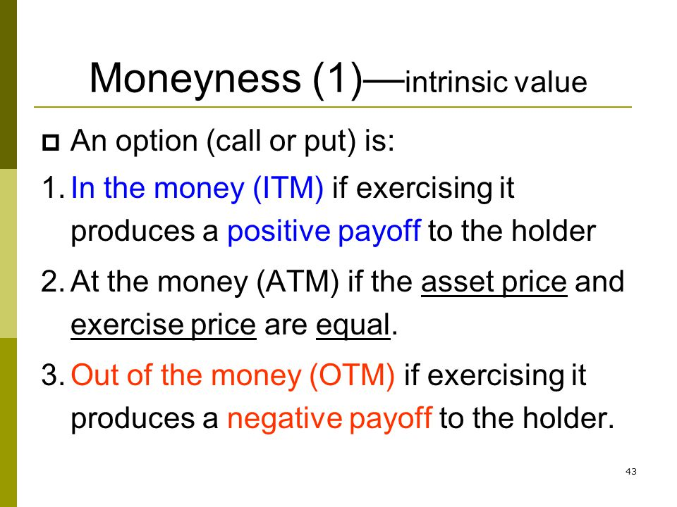 43 Moneyness (1) intrinsic value An option (call or put) is: 1.In the money (ITM) if exercising it produces a positive payoff to the holder 2.At the m