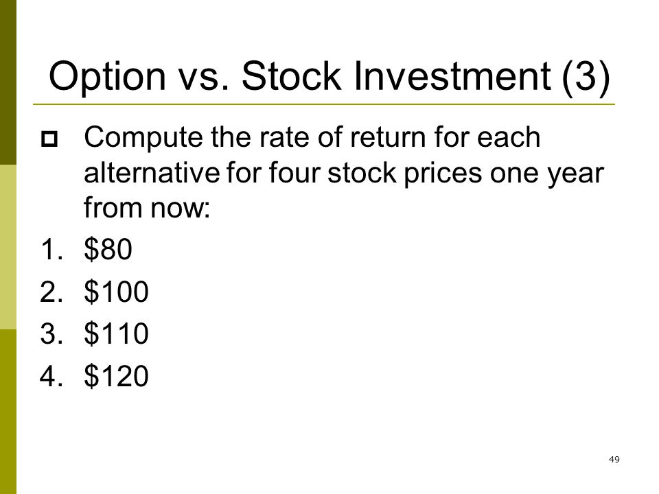49 Option vs. Stock Investment (3) Compute the rate of return for each alternative for four stock prices one year from now: 1.$80 2.$100 3.$110 4.$120