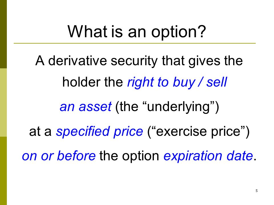 5 What is an option? A derivative security that gives the holder the right to buy / sell an asset (the underlying) at a specified price (exercise pric