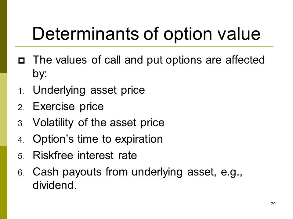 70 Determinants of option value The values of call and put options are affected by: 1. Underlying asset price 2. Exercise price 3. Volatility of the a