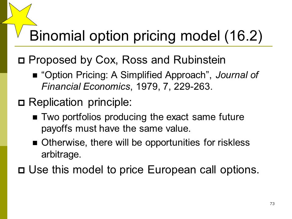 73 Binomial option pricing model (16.2) Proposed by Cox, Ross and Rubinstein Option Pricing: A Simplified Approach, Journal of Financial Economics, 19