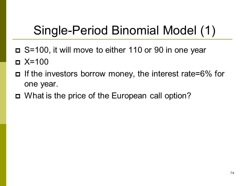 Single-Period Binomial Model (1) S=100, it will move to either 110 or 90 in one year X=100 If the investors borrow money, the interest rate=6% for one