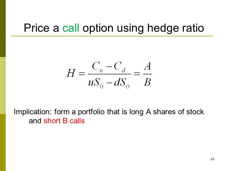 85 Price a call option using hedge ratio Implication: form a portfolio that is long A shares of stock and short B calls