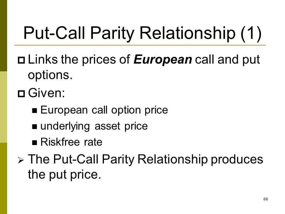 88 Put-Call Parity Relationship (1) Links the prices of European call and put options. Given: European call option price underlying asset price Riskfr