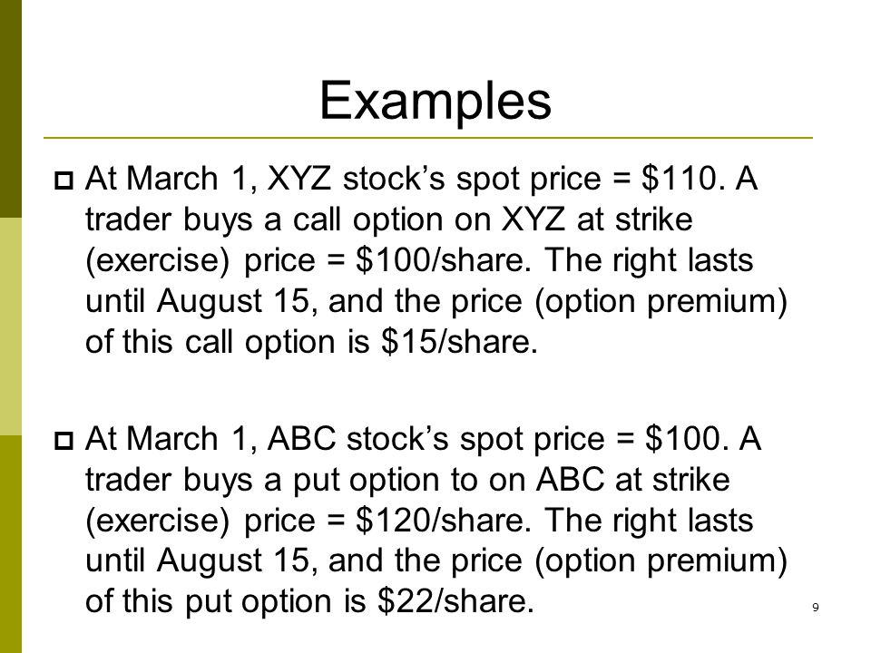 Examples At March 1, XYZ stocks spot price = $110. A trader buys a call option on XYZ at strike (exercise) price = $100/share. The right lasts until A