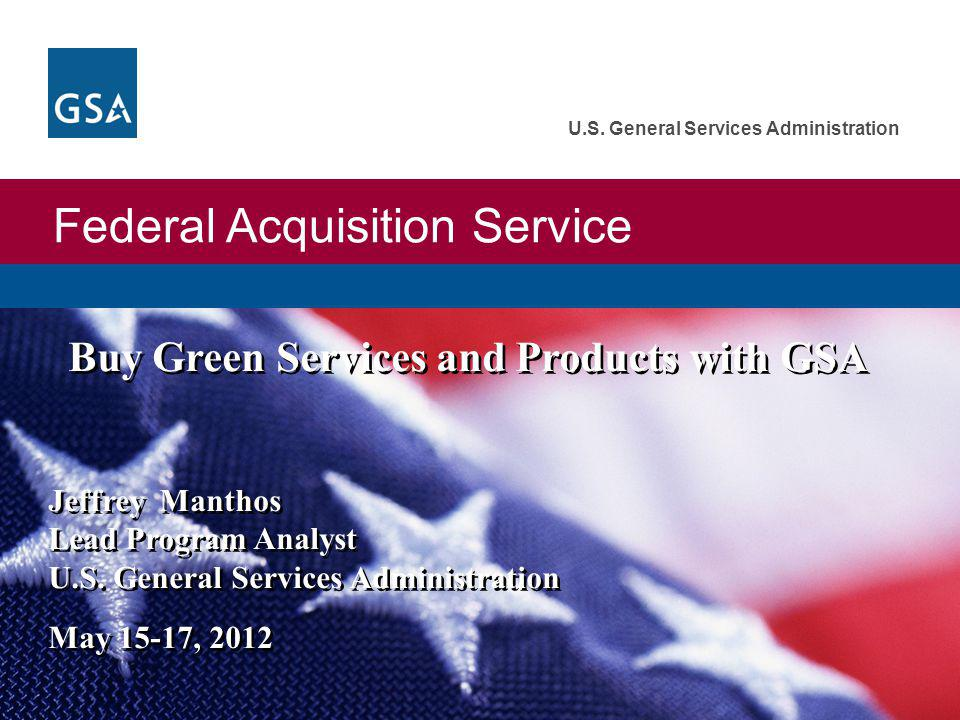 Federal Acquisition Service U.S. General Services Administration Buy Green Services and Products with GSA Jeffrey Manthos Lead Program Analyst U.S. Ge